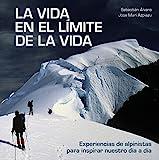 La vida en el límite de la vida: Experiencias de alpinistas para inspirar...